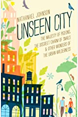 Unseen City: The Majesty of Pigeons, the Discreet Charm of Snails & Other Wonders of the Urban Wilderness Hardcover