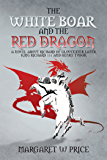 The White Boar and the Red Dragon: a Novel About Richard of Gloucester,Later King Richard 111 and Henry Tudor: A Novel About Richard of Gloucester,Later King Richard 111 and Henry Tudor