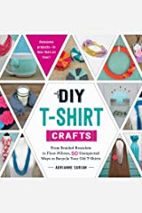 DIY T-Shirt Crafts: From Braided Bracelets to Floor Pillows, 50 Unexpected Ways to Recycle Your Old T-Shirts Kindle Edition
