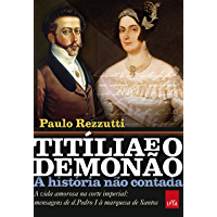 Titília e o Demonão: A vida amorosa na corte imperial: mensagens de d. Pedro I à marquesa de Santos (A história não…