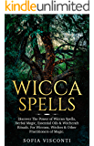 Wicca Spells: Discover The Power of Wiccan Spells, Herbal Magic, Essential Oils & Witchcraft Rituals. For Wiccans, Witches & Other Practitioners of Magic
