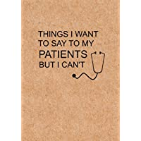Things I Want to Say To My Patients But I Can't: Notebook, Funny Quote Journal - Humorous, funny gag gifts for Doctors, Nurses, Medical assistant -Appreciation or Thank you gift