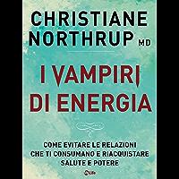 I Vampiri di Energia: Una guida empatica per evitare le relazioni che ti consumano e riacquistare la salute il potere