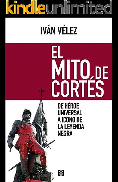 El mito de Cortés: De héroe universal a icono de la leyenda negra ...
