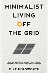 Minimalist Living Off The Grid: The No Nonsense Guide To Off Grid Minimalism Living Using Solar Power Kindle Edition