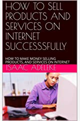 HOW TO SELL PRODUCTS AND SERVICES ON INTERNET SUCCESSSFULLY: HOW TO MAKE MONEY SELLING PRODUCTS, AND SERVICES ON INTERNET Kindle Edition