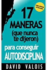 17 Maneras (que nunca te dijeron) para conseguir AUTODISCIPLINA (Spanish Edition) Kindle Edition