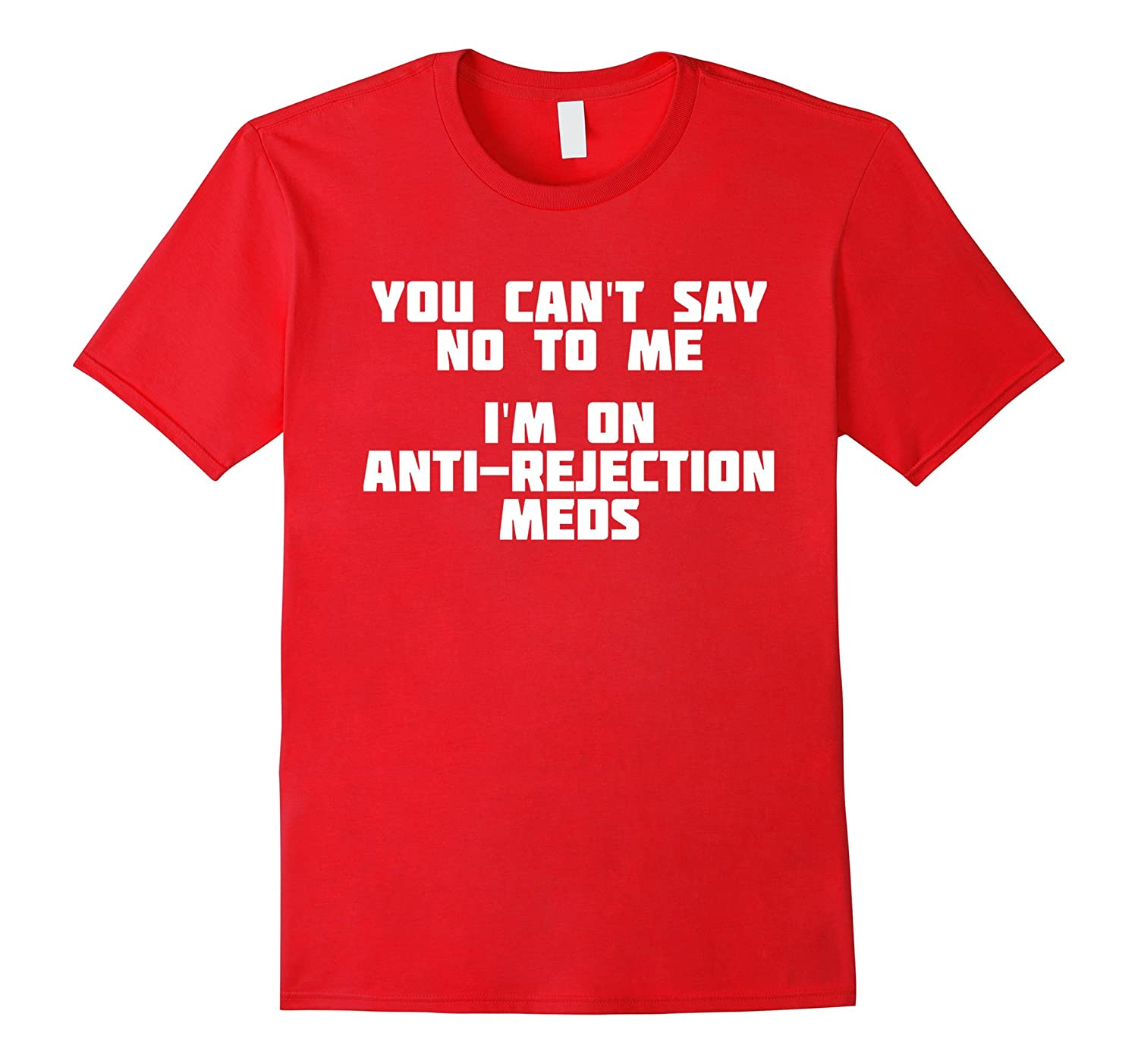 You Can't Say No To Me. I'm On Anti-Rejection Meds | T-Shirt-TH