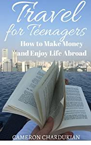 Travel for Teenagers: How to Make Money and Enjoy Life Abroad