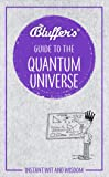 Bluffers Guide To The Quantum Universe (Bluffer's Guides)
