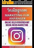 Instagram: Instagram Marketing für Anfänger, Online Geld verdienen mit Social Media Marketing (Instagram, Instagram Marketing, Geld verdienen, Social Media Marketing, mehr Follower, mehr Erfolg)