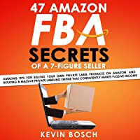 47 Amazon FBA Secrets of a 7 Figure Seller: Amazing Tips for Selling Your Own Private Label Products on Amazon, and Building a Massive Private Labeling Empire That Consistently Makes Passive Income
