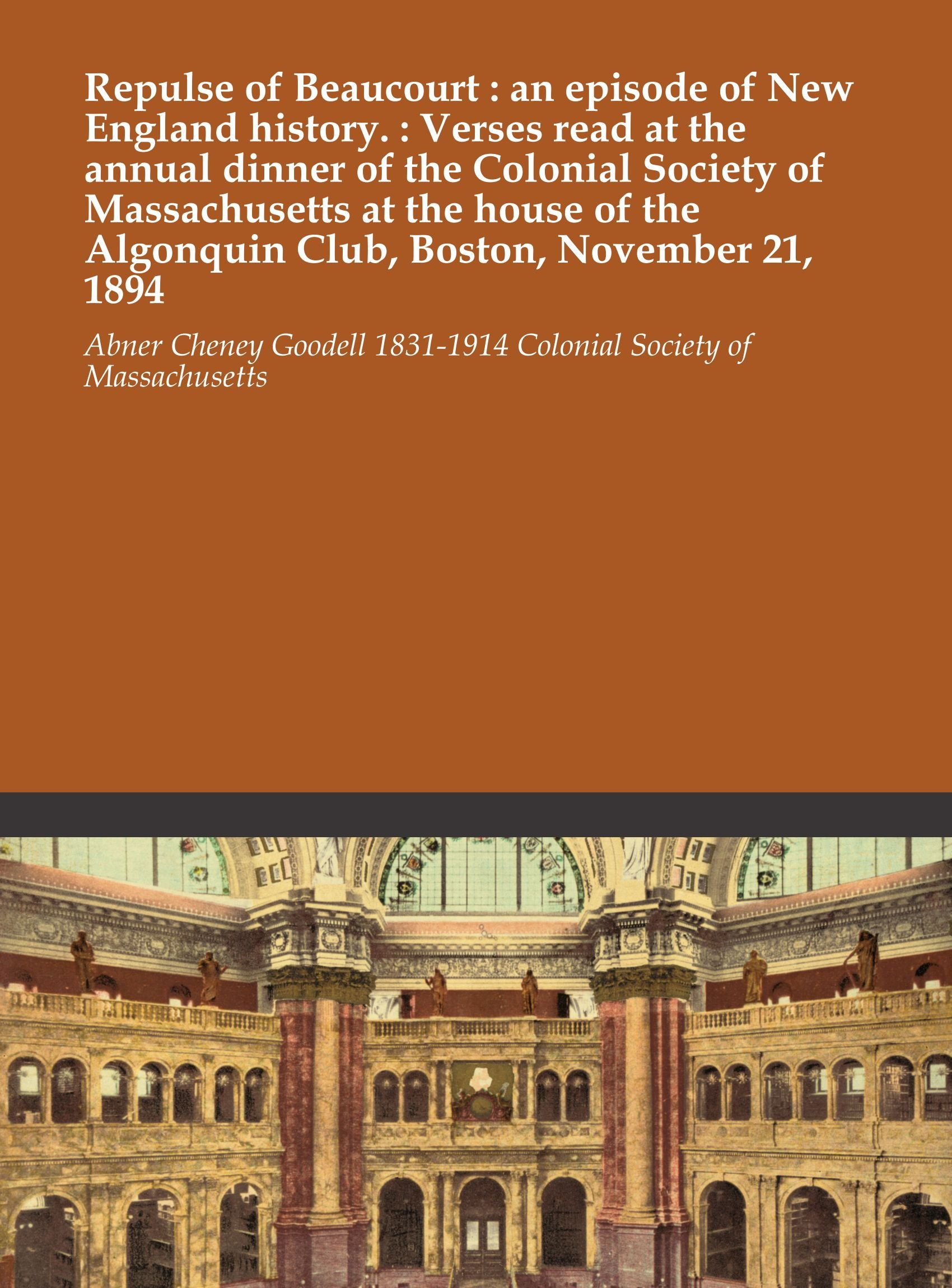 Download Repulse of Beaucourt : an episode of New England history. : Verses read at the annual dinner of the Colonial Society of Massachusetts at the house of the Algonquin Club, Boston, November 21, 1894 PDF