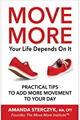 Move More, Your Life Depends On It: Practical Tips to Add More Movement to Your Day Kindle Edition