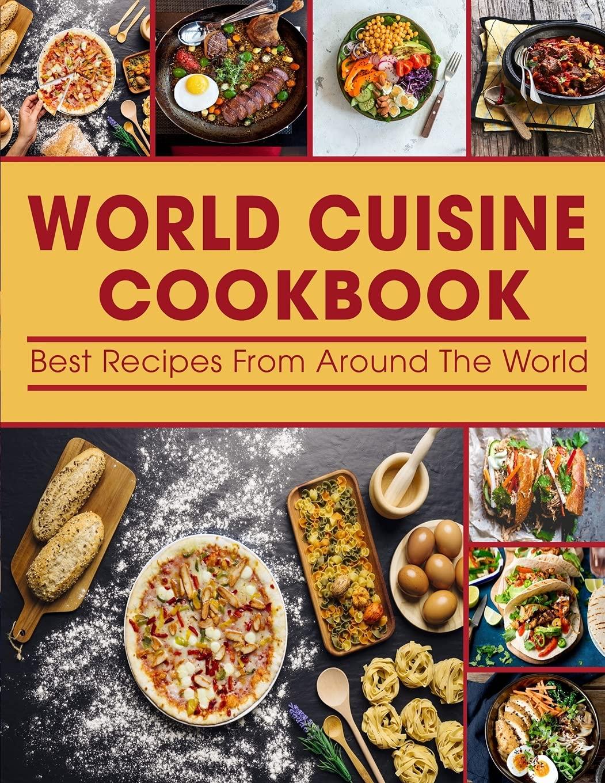 World Cuisine cookbook: Best Recipes From Around The World