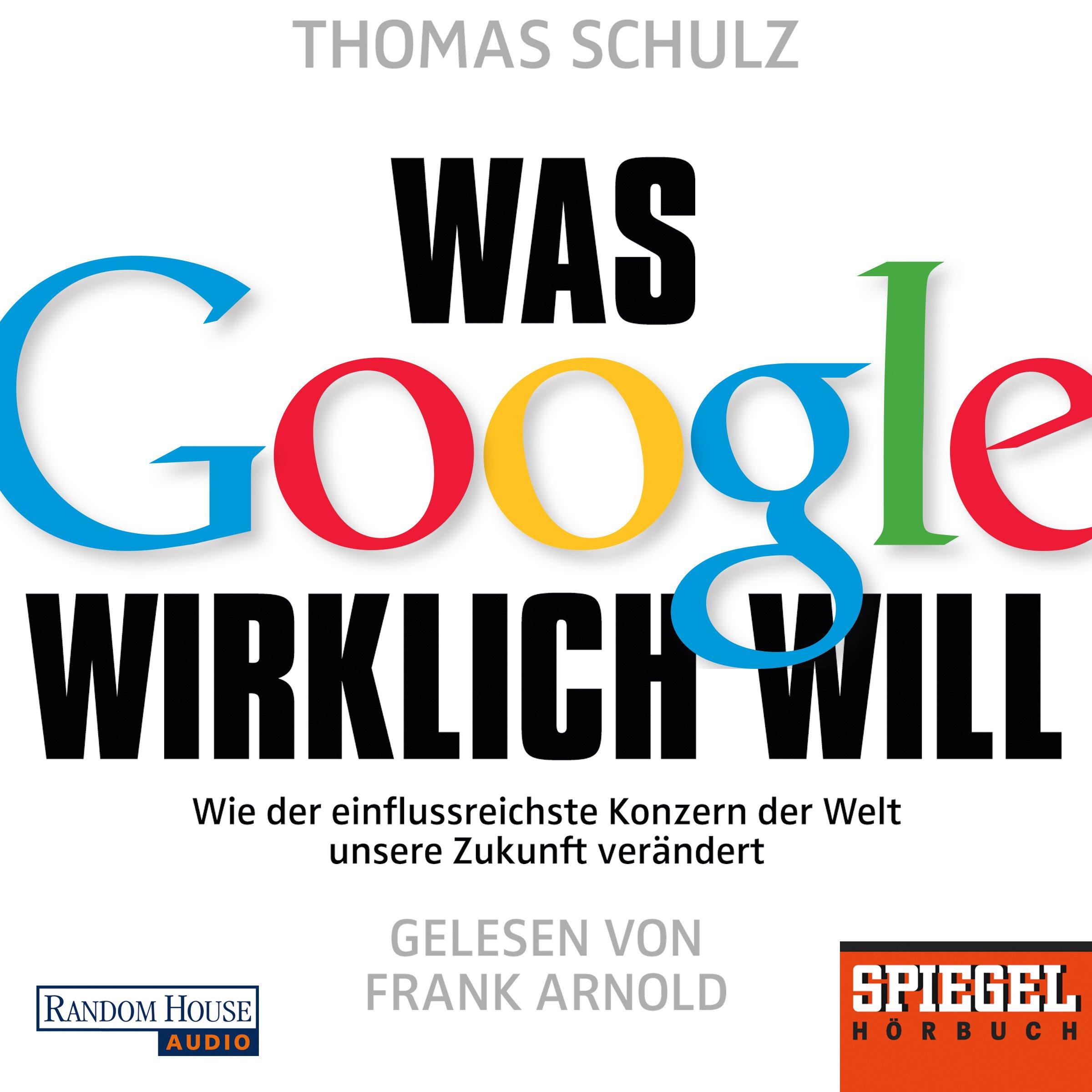Was Google Wirklich Will  Wie Der Einflussreichste Konzern Der Welt Unsere Zukunft Verändert