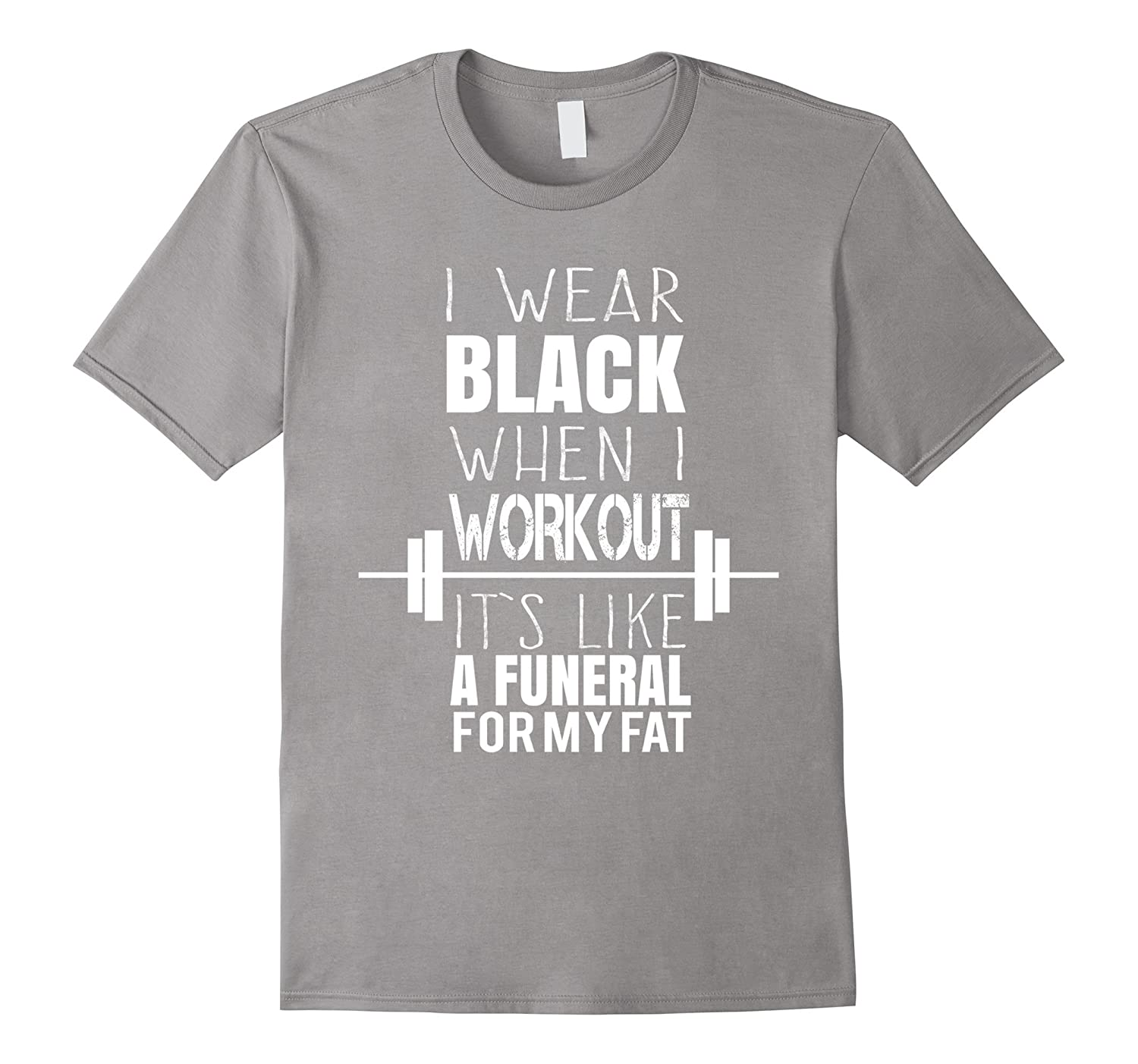 I Wear Black Workout - Funeral For My Fat - Gym Shirt Gift-RT