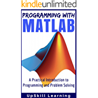 MATLAB - Programming with MATLAB for Beginners - A Practical Introduction to Programming and Problem Solving (Matlab for Engineers, MATLAB for Scientists, Matlab Programming for Dummies)