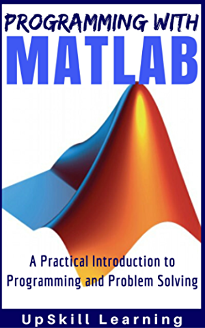 MATLAB - Programming with MATLAB for Beginners - A Practical Introduction to Programming and Problem Solving (Matlab for Engineers; MATLAB for Scientists; Matlab Programming for Dummies)