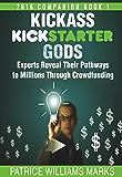Kickass Kickstarter Gods: Experts Reveal Their Pathways to Millions Through Crowdfunding: Book 1: Hacking Kickstarter Indiegogo; Secrets to Running a Successful Crowdfunding Campaign on a Budget