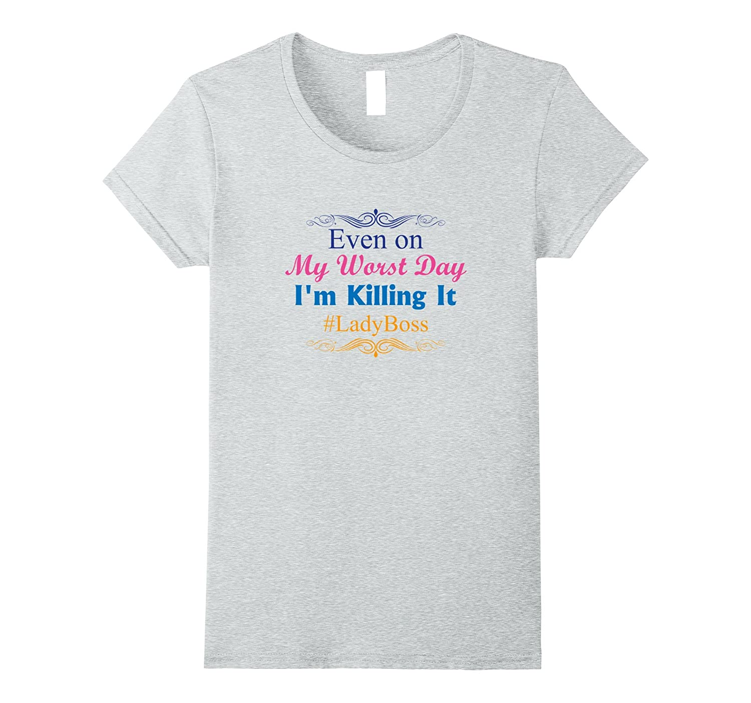 """""""Even on My Worst Day I'm Killing it"""" Lady Boss T-Shirt"""