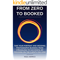 Zero To Booked: Take Your Portrait And Wedding Photography Business From Struggling To Successful By Focusing On The… book cover