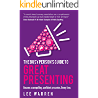 The Busy Person's Guide To Great Presenting: Become a compelling, confident presenter. Every time.