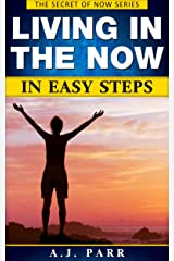 Living in The Now in Easy Steps (Understanding Eckhart Tolle, Dalai Lama, Krishnamurti, Meister Eckhart and more!): 7 Lessons & Exercises to Stop Your ... in The Now! (The Secret of Now Book 1) Kindle Edition
