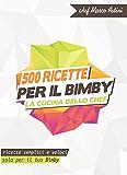 500 ricette per il Bimby - La cucina dello chef: Ricette semplici e veloci solo per il tuo Bimby (Italian Edition)
