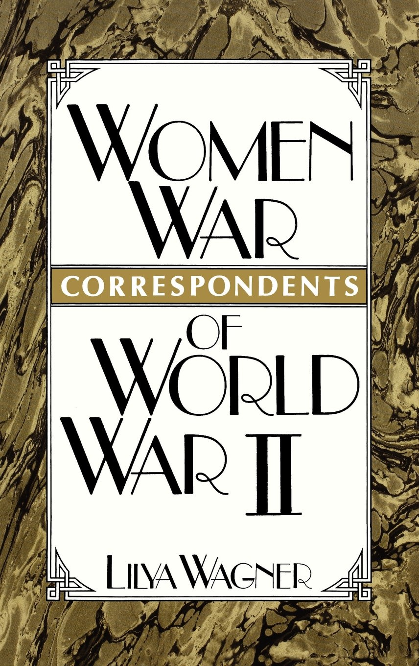 Women War Correspondents of World War II: (Contributions in Women's Studies) by Lilya Wagner