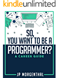 So, You Want To Be A Programmer?: A Career Guide