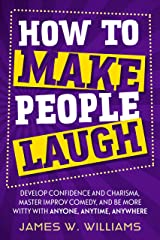 How to Make People Laugh: Develop Confidence and Charisma, Master Improv Comedy, and Be More Witty with Anyone, Anytime, Anywhere (Communication Skills Training Book 3) Kindle Edition