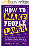 How to Make People Laugh: Develop Confidence and Charisma, Master Improv Comedy, and Be More Witty with Anyone, Anytime…