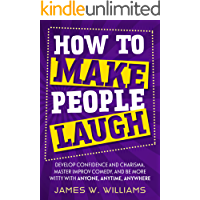 How to Make People Laugh: Develop Confidence and Charisma, Master Improv Comedy, and Be More Witty with Anyone, Anytime… book cover