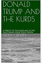 DONALD TRUMP AND THE KURDS: A TRIBUTE TO THE KURDS AND TO THE PALESTINIANS FROM TEDDY CRISPIN Kindle Edition