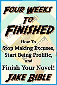 Four Weeks To Finished: How To Stop Making Excuses, Start Being Prolific, And Finish Your Novel!