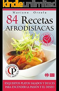 84 RECETAS AFRODISÍACAS: Exquisitos platos salados y dulces para encender la pasión y el deseo