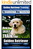 Golden Retriever Training   Dog Training with the No BRAINER Dog TRAINER ~ We Make it THAT Easy!: How to EASILY TRAIN Your Golden Retriever