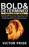 Bold & Determined - Volume One: Get Up Off Your Ass, Enjoy Your Life, And Get Out Of The 9-5 Jive Forever