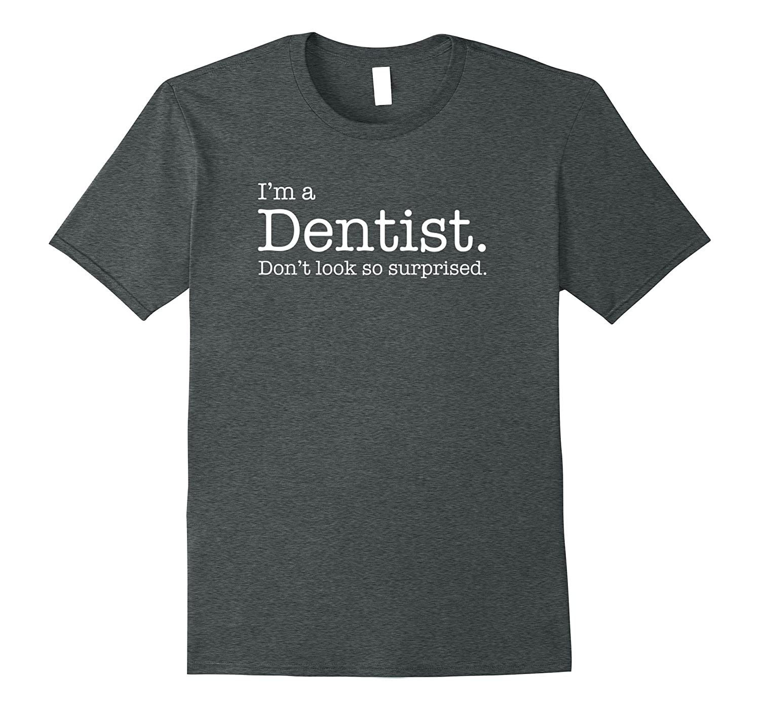 I'm a DENTIST. Don't look so surprised. Tee Shirt Tshirt-TH
