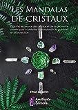 Les mandalas de cristaux: Exploitez le pouvoir des cristaux et de la géométrie sacrée pour manifester l'abondance, la guérison et la protection