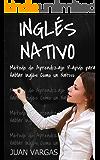 Inglés Nativo: Método de Aprendizaje Rápido para Hablar Inglés Como un Nativo (Spanish Edition)