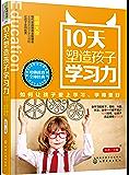 10天塑造孩子学习力(如何让孩子爱上学习学得更好)