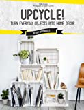 Upcycle!: Turn Everyday Objects Into Home Decor