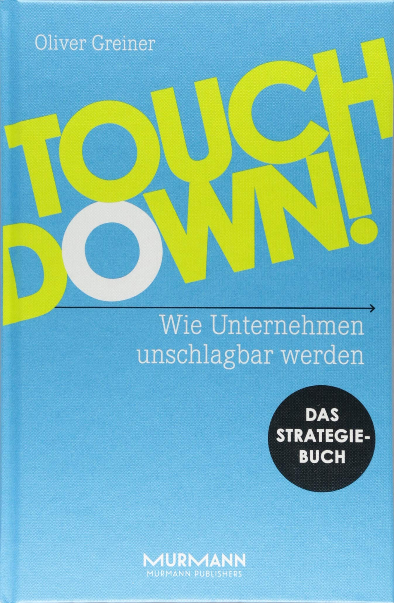 Touchdown! Wie Unternehmen unschlagbar werden. Das Strategiebuch Gebundenes Buch – 10. August 2018 Oliver Greiner Murmann Publishers 3867746095 Wirtschaft / Management