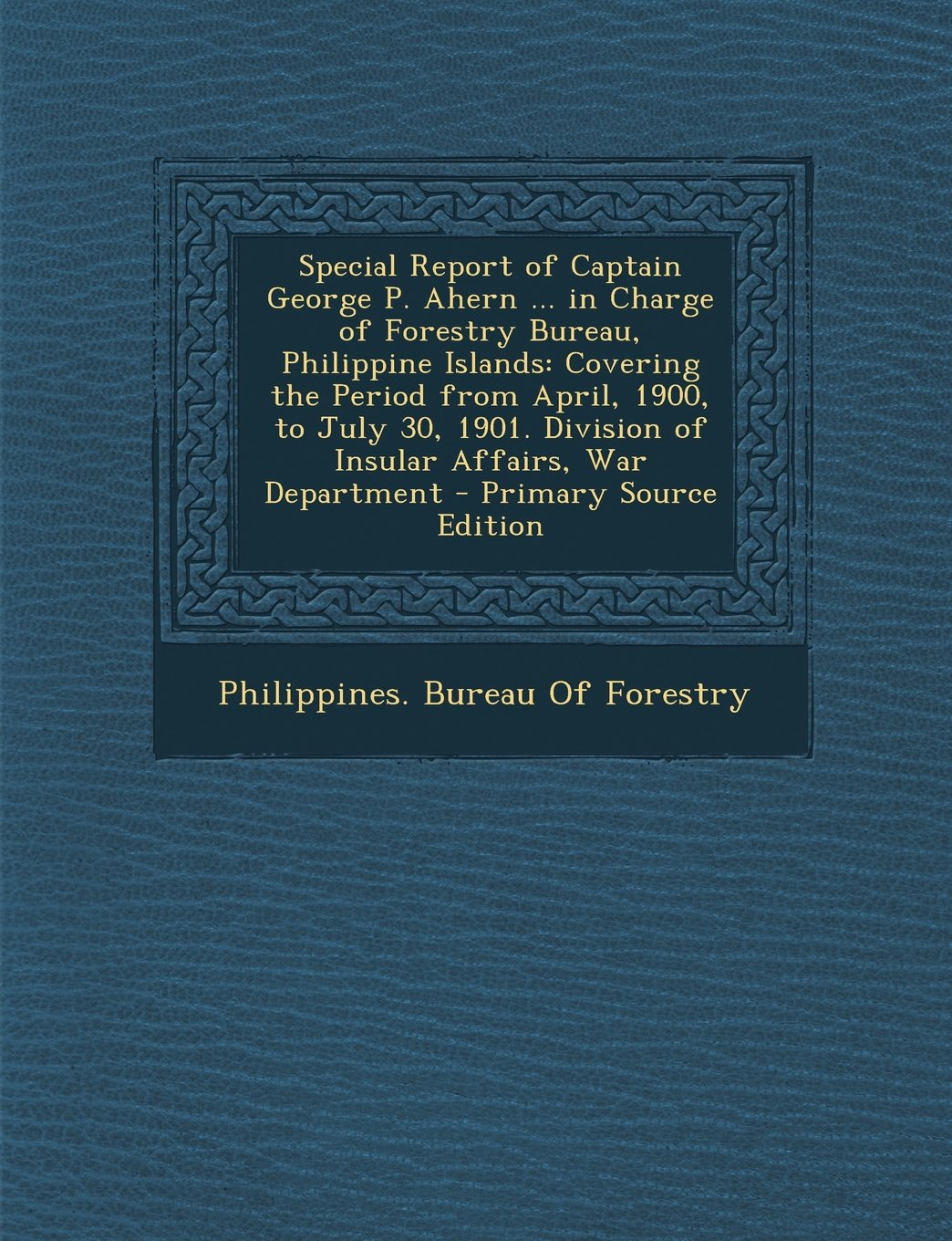 Read Online Special Report of Captain George P. Ahern ... in Charge of Forestry Bureau, Philippine Islands: Covering the Period from April, 1900, to July 30, ... War Department - Primary Source Edition pdf