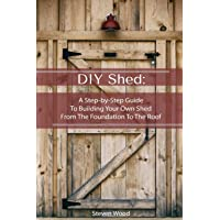 DIY Shed: A Step-by-Step Guide To Building Your Own Shed From The Foundation To The Roof: (Woodworking Projects) (Detailed Shed Plans)