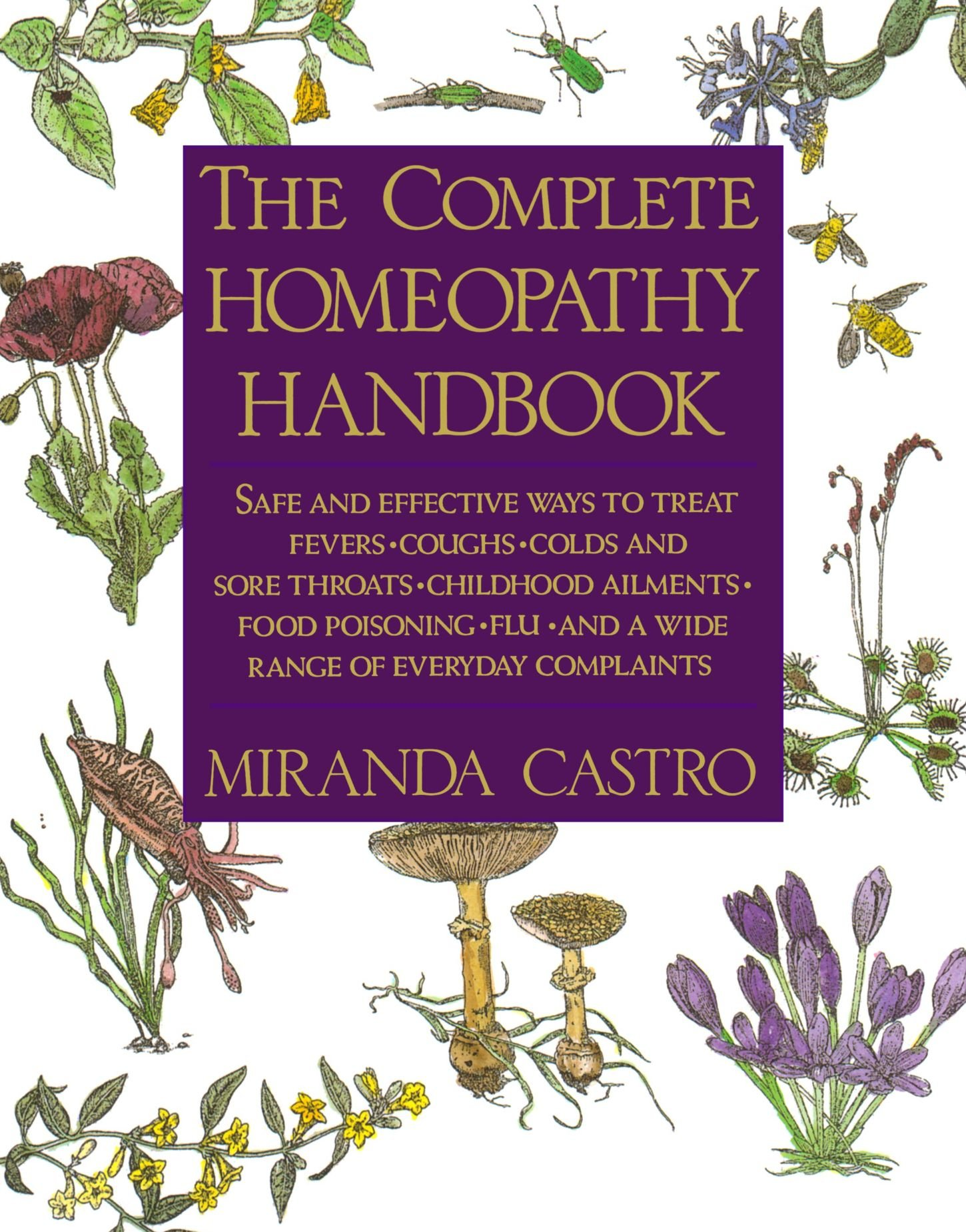 The Complete Homeopathy Handbook  Safe And Effective Ways To Treat Fevers Coughs Colds And Sore Throats Childhood Ailments Food Poisoning Flu An