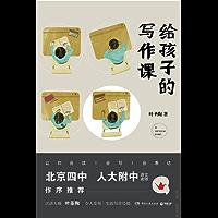 给孩子的写作课(北京四中、人大附中语文名师推荐! 汉语大师叶圣陶令孩子受用一生的写作技巧。)