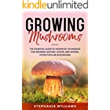 Growing Mushrooms : The Essential Guide Of Advanced Techniques For Growing Shiitake, Oyster, and Several Other Popular Mushro
